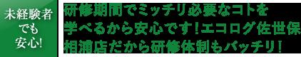 ●日間の研修期間でミッチリ必要なコトを見つけられるから安心です!エコログ佐世保相浦店だから研修体制もバッチリ!
