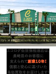 エコログ佐世保相浦店は、長崎県のお客様に支えられて創業10年!信頼と安心に基づいた高価買取をお届けします!