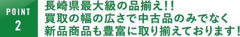 長崎県最大級の品揃え!!買取の幅の広さで中古品のみでなく新品商品も豊富に取り揃えております!