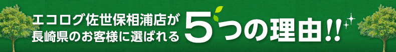 エコログ佐世保相浦店が長崎県のお客様に選ばれる5つの理由