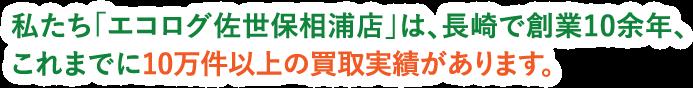 私たち「エコログ佐世保相浦店」は、長崎で創業10余年、これまでに10万件以上の買取実績があります。